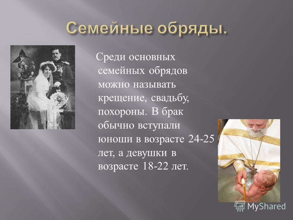 Среди основных семейных обрядов можно называть крещение, свадьбу, похороны. В брак обычно вступали юноши в возрасте 24-25 лет, а девушки в возрасте 18-22 лет.