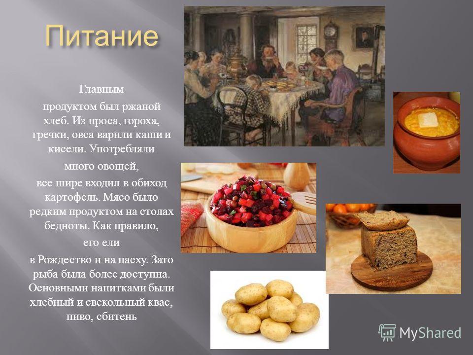 Питание Главным продуктом был ржаной хлеб. Из проса, гороха, гречки, овса варили каши и кисели. Употребляли много овощей, все шире входил в обиход картофель. Мясо было редким продуктом на столах бедноты. Как правило, его ели в Рождество и на пасху. З