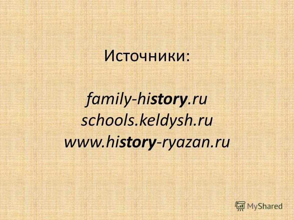 Источники: family-history.ru schools.keldysh.ru www.history-ryazan.ru