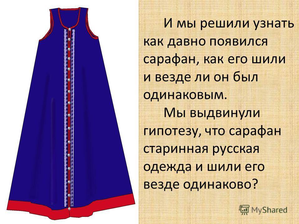 И мы решили узнать как давно появился сарафан, как его шили и везде ли он был одинаковым. Мы выдвинули гипотезу, что сарафан старинная русская одежда и шили его везде одинаково?