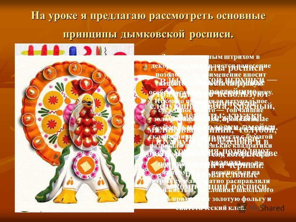 На уроке я предлагаю рассмотреть основные принципы дымковской росписи. В дымковской игрушке традиционно используют следующие цвета: красный, оранжевый, желтый, малиновый, синий, голубой, изумрудный, зеленый и в очень небольшом количестве коричневый и