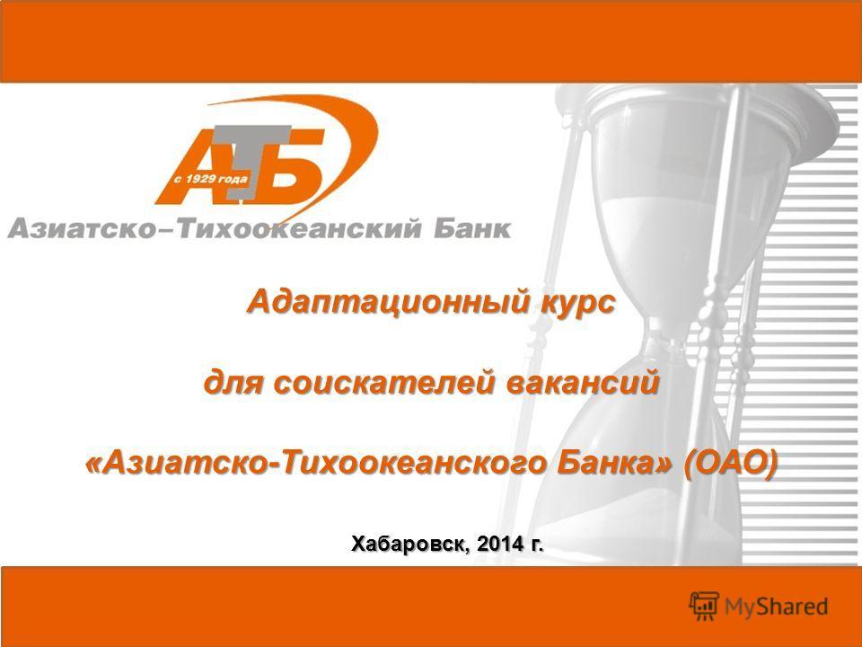 Хабаровск, 2014 г. Адаптационный курс для соискателей вакансий «Азиатско-Тихоокеанского Банка» (ОАО)