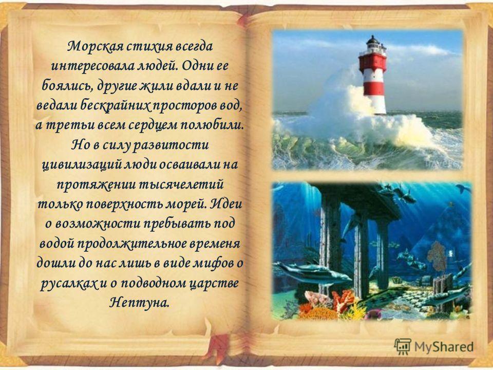 Морская стихия всегда интересовала людей. Одни ее боялись, другие жили вдали и не ведали бескрайних просторов вод, а третьи всем сердцем полюбили. Но в силу развитости цивилизаций люди осваивали на протяжении тысячелетий только поверхность морей. Иде