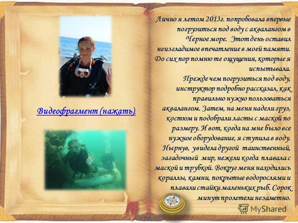 Лично я летом 2013 г. попробовала впервые погрузиться под воду с аквалангом в Черное море. Этот день оставил неизгладимое впечатление в моей памяти. До сих пор помню те ощущения, которые я испытывала. Прежде чем погрузиться под воду, инструктор подро