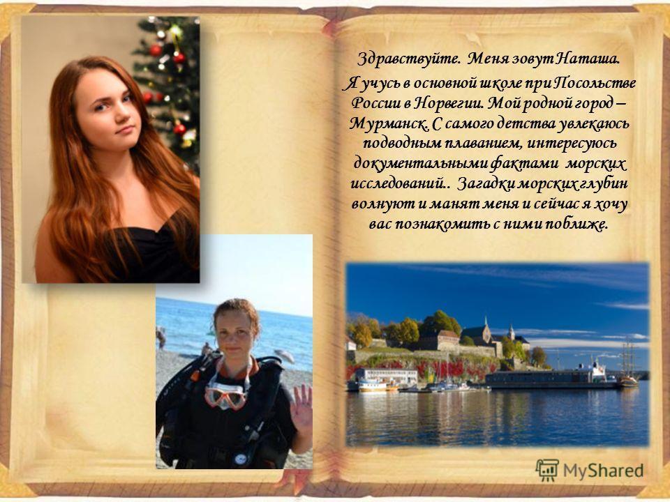 Здравствуйте. Меня зовут Наташа. Я учусь в основной школе при Посольстве России в Норвегии. Мой родной город – Мурманск. С самого детства увлекаюсь подводным плаванием, интересуюсь документальными фактами морских исследований.. Загадки морских глубин