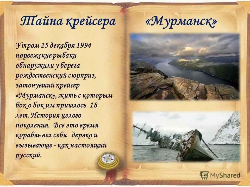 Тайна крейсера «Мурманск» Утром 25 декабря 1994 норвежские рыбаки обнаружили у берега рождественский сюрприз, затонувший крейсер «Мурманск», жить с которым бок о бок им пришлось 18 лет. История целого поколения. Все это время корабль вел себя дерзко