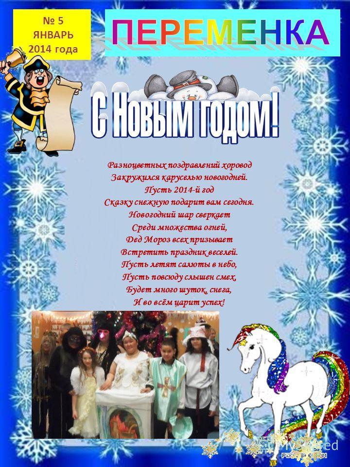 5 ЯНВАРЬ 2014 года Разноцветных поздравлений хоровод Закружился каруселью новогодней. Пусть 2014-й год Сказку снежную подарит вам сегодня. Новогодний шар сверкает Среди множества огней, Дед Мороз всех призывает Встретить праздник веселей. Пусть летят