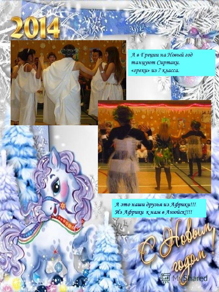 А в Греции на Новый год танцуют Сиртаки. «греки» из 7 класса. А это наши друзья из Африки!!! Из Африки к нам в Анюйск!!!!