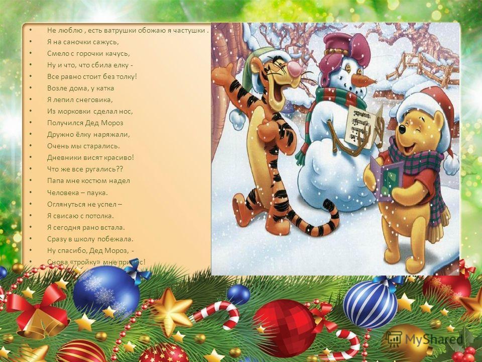 Не люблю, есть ватрушки обожаю я частушки. Я на саночки сажусь, Смело с горочки качусь, Ну и что, что сбила елку - Все равно стоит без толку! Возле дома, у катка Я лепил снеговика, Из морковки сделал нос, Получился Дед Мороз Дружно ёлку наряжали, Оче