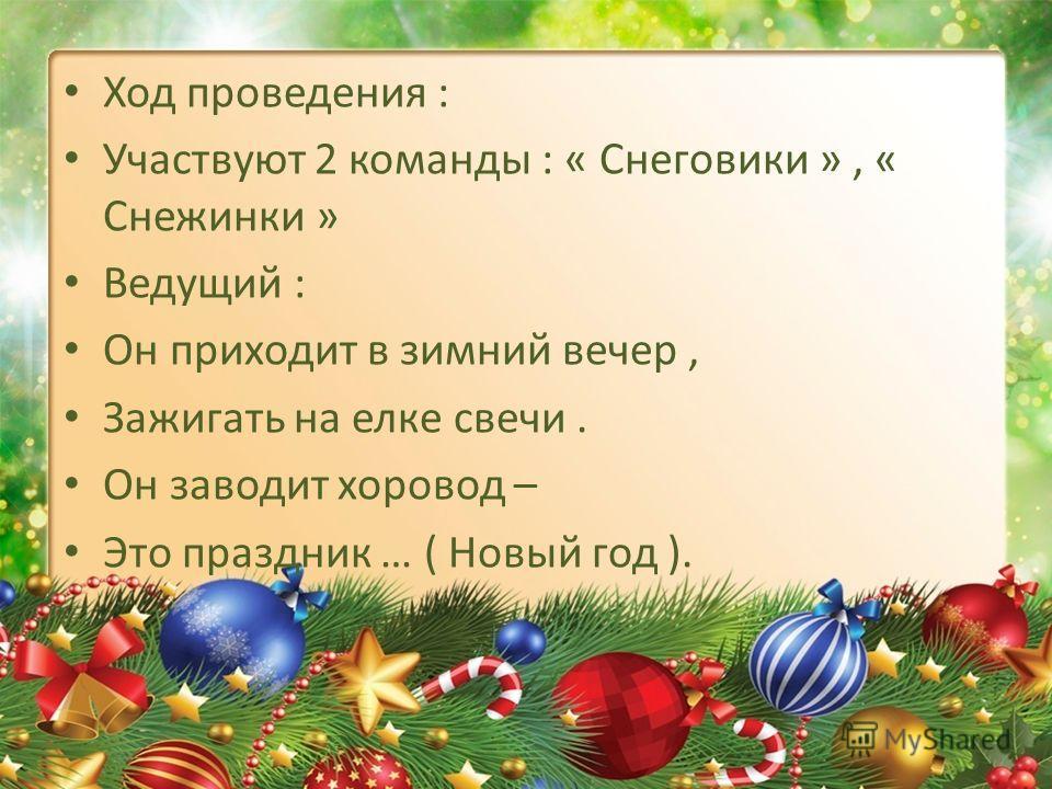 Ход проведения : Участвуют 2 команды : « Снеговики », « Снежинки » Ведущий : Он приходит в зимний вечер, Зажигать на елке свечи. Он заводит хоровод – Это праздник … ( Новый год ).