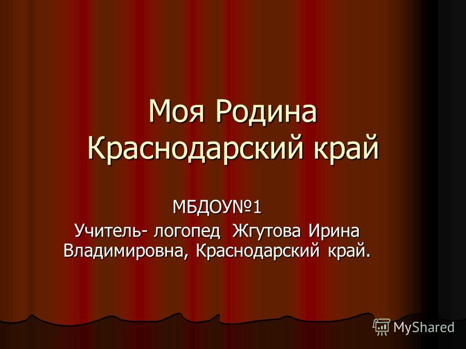 Моя Родина Краснодарский край МБДОУ1 Учитель- логопед Жгутова Ирина Владимировна, Краснодарский край.