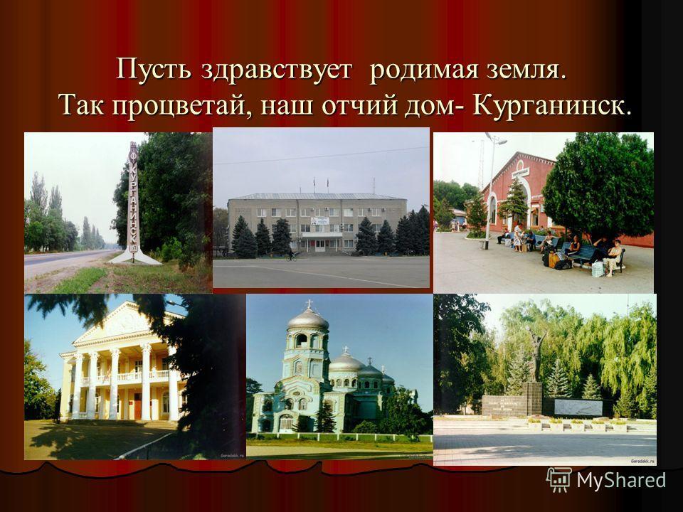 Пусть здравствует родимая земля. Так процветай, наш отчий дом- Курганинск.