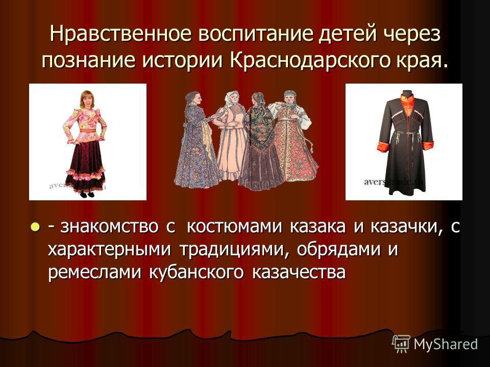 Нравственное воспитание детей через познание истории Краснодарского края. - знакомство с костюмами казака и казачки, с характерными традициями, обрядами и ремеслами кубанского казачества - знакомство с костюмами казака и казачки, с характерными тради