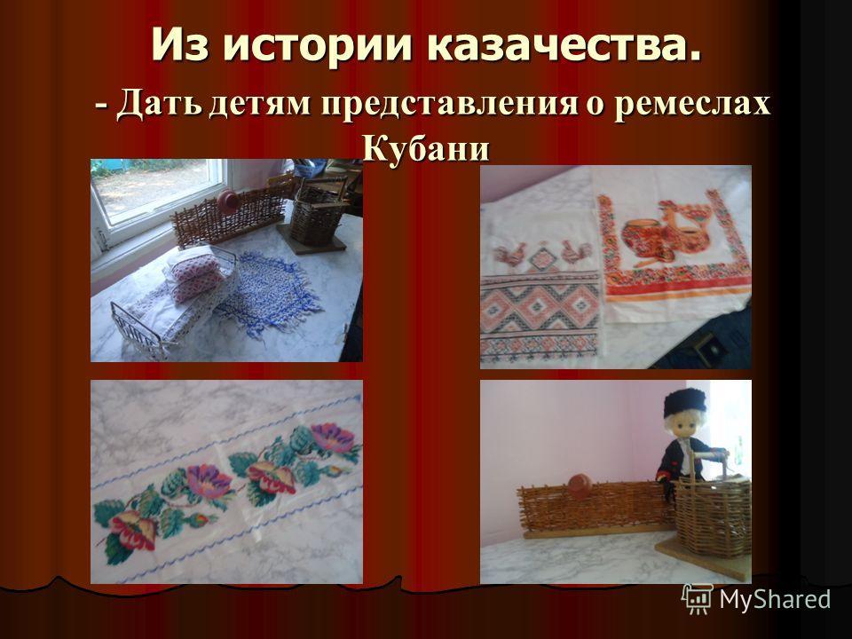 Из истории казачества. - Дать детям представления о ремеслах Кубани