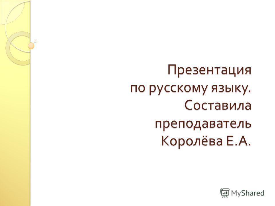 Презентация по русскому языку. Составила преподаватель Королёва Е. А.