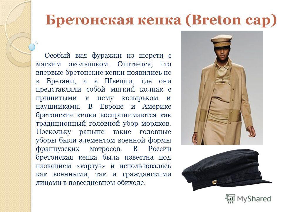 Бретонская кепка (Breton cap) Особый вид фуражки из шерсти с мягким околышком. Считается, что впервые бретонские кепки появились не в Бретани, а в Швеции, где они представляли собой мягкий колпак с пришитыми к нему козырьком и наушниками. В Европе и