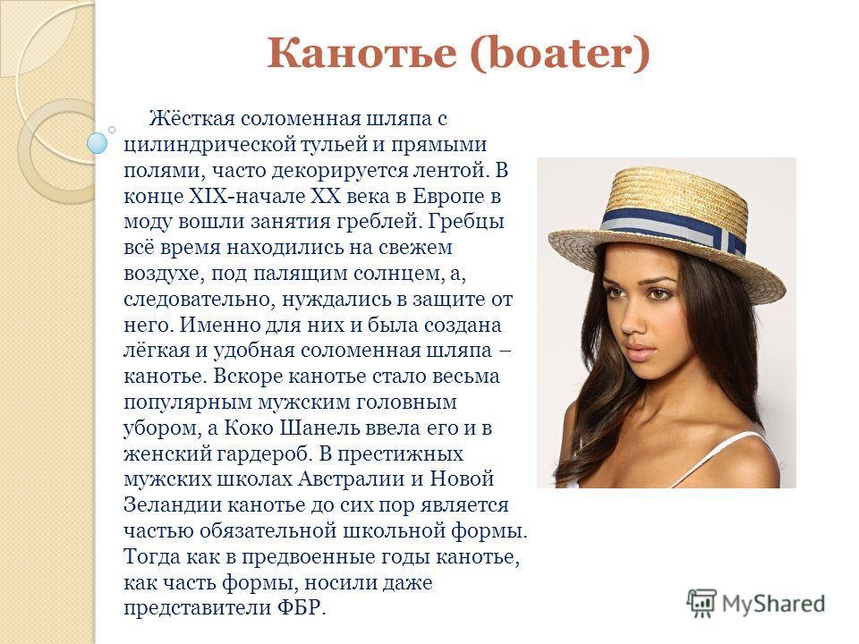 Канотье (boater) Жёсткая соломенная шляпа с цилиндрической тульей и прямыми полями, часто декорируется лентой. В конце XIX-начале XX века в Европе в моду вошли занятия греблей. Гребцы всё время находились на свежем воздухе, под палящим солнцем, а, сл