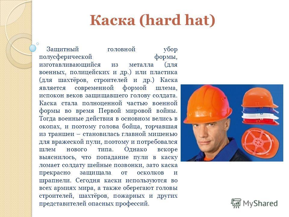 Каска (hard hat) Защитный головной убор полусферической формы, изготавливающийся из металла (для военных, полицейских и др.) или пластика (для шахтёров, строителей и др.) Каска является современной формой шлема, испокон веков защищавшего голову солда