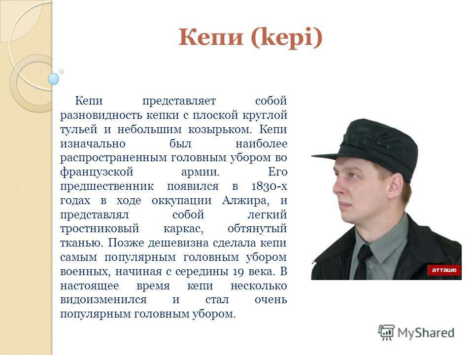 Кепи (kepi) Кепи представляет собой разновидность кепки с плоской круглой тульей и небольшим козырьком. Кепи изначально был наиболее распространенным головным убором во французской армии. Его предшественник появился в 1830-х годах в ходе оккупации Ал