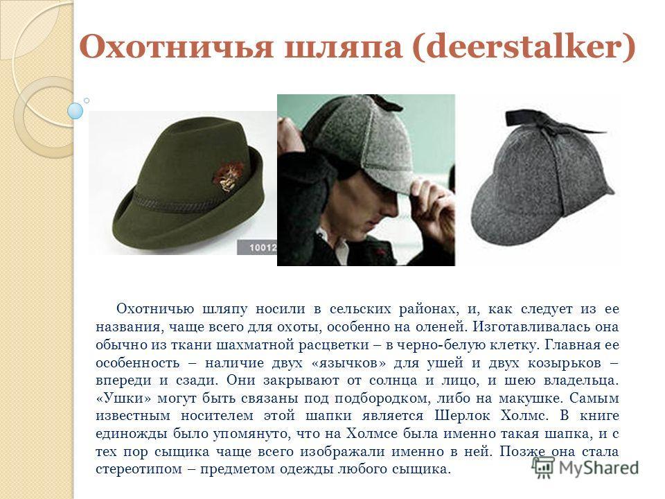 Охотничья шляпа (deerstalker) Охотничью шляпу носили в сельских районах, и, как следует из ее названия, чаще всего для охоты, особенно на оленей. Изготавливалась она обычно из ткани шахматной расцветки – в черно-белую клетку. Главная ее особенность –