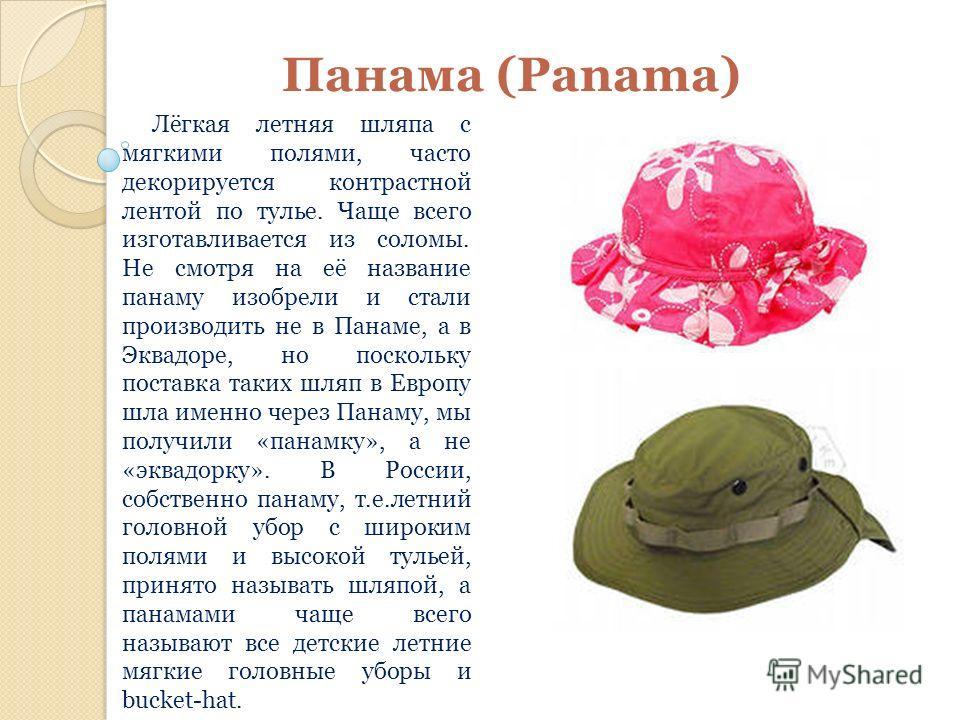 Панама (Panama) Лёгкая летняя шляпа с мягкими полями, часто декорируется контрастной лентой по тулье. Чаще всего изготавливается из соломы. Не смотря на её название панаму изобрели и стали производить не в Панаме, а в Эквадоре, но поскольку поставка