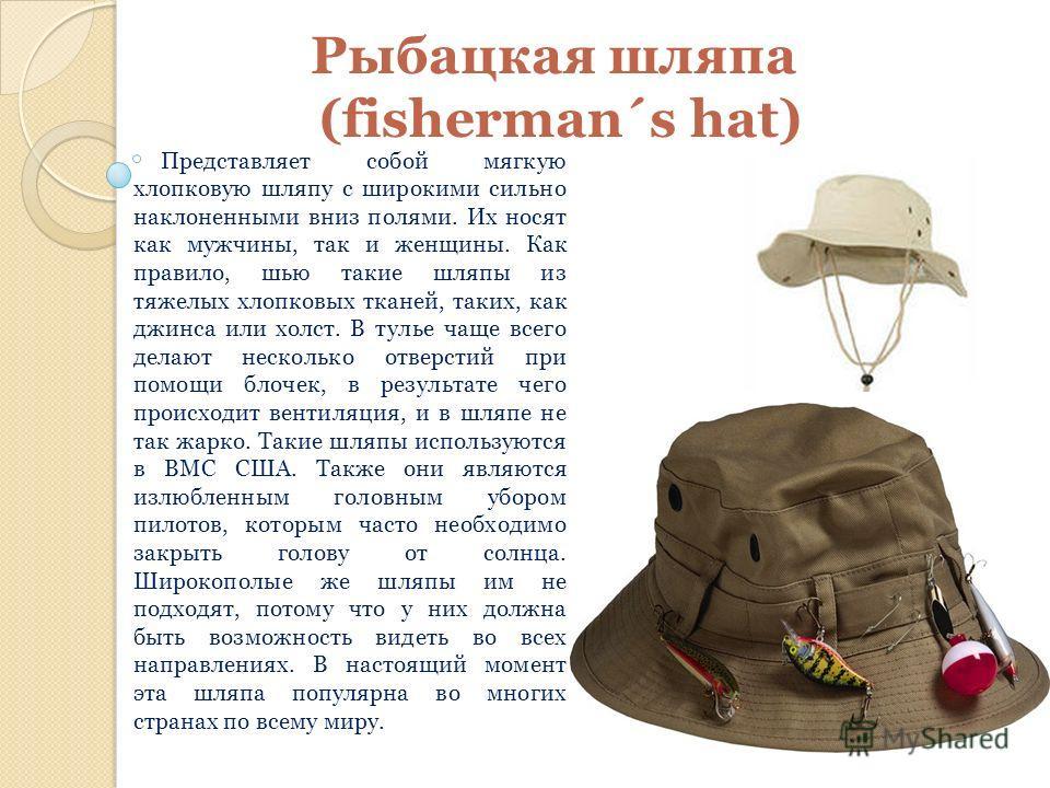 Рыбацкая шляпа (fisherman´s hat) Представляет собой мягкую хлопковую шляпу с широкими сильно наклоненными вниз полями. Их носят как мужчины, так и женщины. Как правило, шью такие шляпы из тяжелых хлопковых тканей, таких, как джинса или холст. В тулье