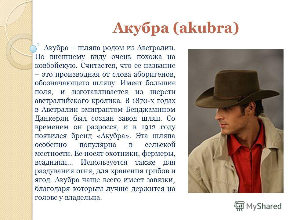 Акубра (akubra) Акубра – шляпа родом из Австралии. По внешнему виду очень похожа на ковбойскую. Считается, что ее название – это производная от слова аборигенов, обозначающего шляпу. Имеет большие поля, и изготавливается из шерсти австралийского крол