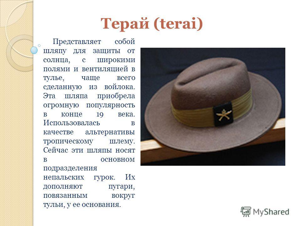 Терай (terai) Представляет собой шляпу для защиты от солнца, с широкими полями и вентиляцией в тулье, чаще всего сделанную из войлока. Эта шляпа приобрела огромную популярность в конце 19 века. Использовалась в качестве альтернативы тропическому шлем