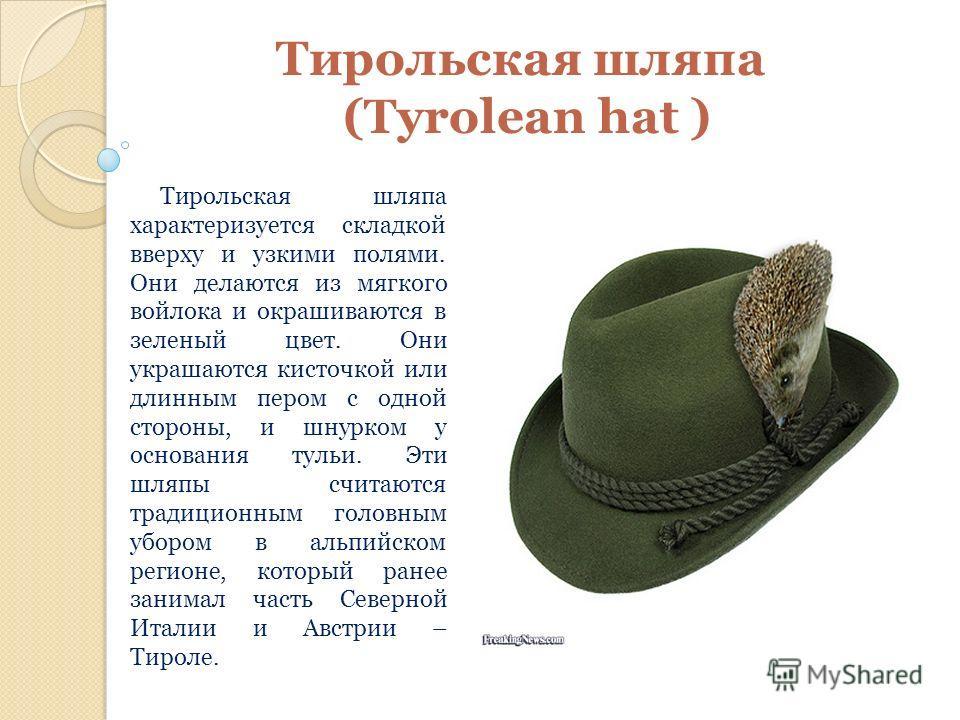Тирольская шляпа (Tyrolean hat ) Тирольская шляпа характеризуется складкой вверху и узкими полями. Они делаются из мягкого войлока и окрашиваются в зеленый цвет. Они украшаются кисточкой или длинным пером с одной стороны, и шнурком у основания тульи.