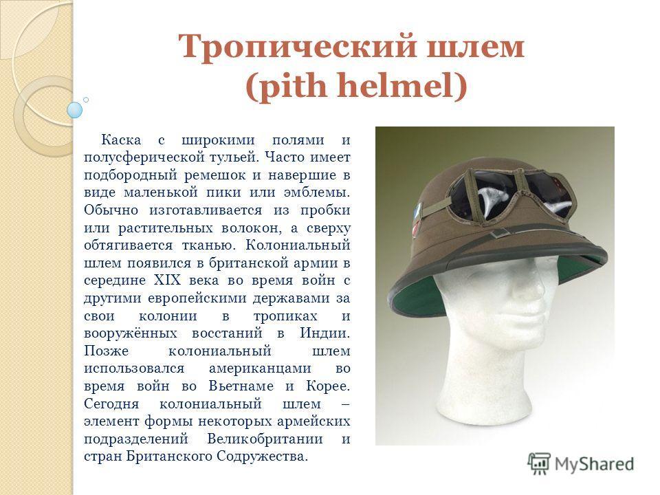 Тропический шлем (pith helmel) Каска с широкими полями и полусферической тульей. Часто имеет подбородный ремешок и навершие в виде маленькой пики или эмблемы. Обычно изготавливается из пробки или растительных волокон, а сверху обтягивается тканью. Ко