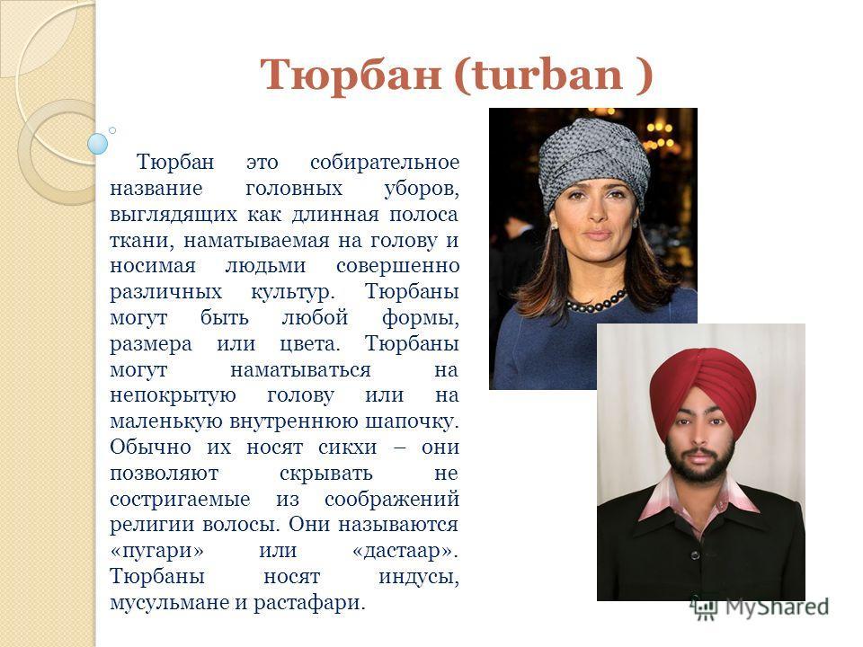 Тюрбан (turban ) Тюрбан это собирательное название головных уборов, выглядящих как длинная полоса ткани, наматываемая на голову и носимая людьми совершенно различных культур. Тюрбаны могут быть любой формы, размера или цвета. Тюрбаны могут наматывать