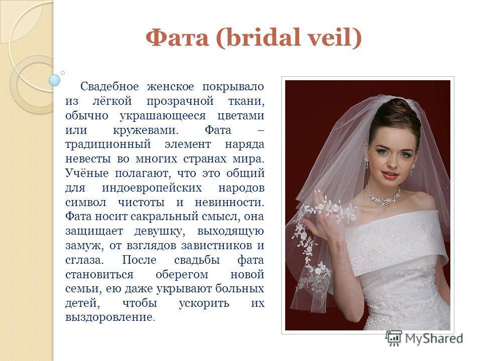 Фата (bridal veil) Свадебное женское покрывало из лёгкой прозрачной ткани, обычно украшающееся цветами или кружевами. Фата – традиционный элемент наряда невесты во многих странах мира. Учёные полагают, что это общий для индоевропейских народов символ