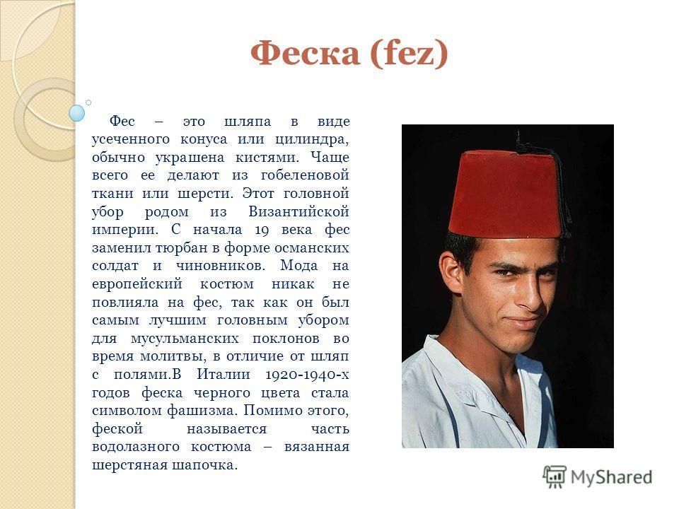Феска (fez) Фес – это шляпа в виде усеченного конуса или цилиндра, обычно украшена кистями. Чаще всего ее делают из гобеленовой ткани или шерсти. Этот головной убор родом из Византийской империи. С начала 19 века фес заменил тюрбан в форме османских