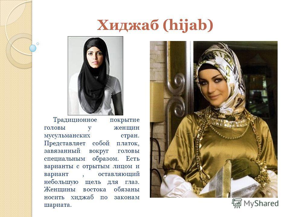 Хиджаб (hijab) Традиционное покрытие головы у женщин мусульманских стран. Представляет собой платок, завязанный вокруг головы специальным образом. Есть варианты с отрытым лицом и вариант, оставляющий небольшую щель для глаз. Женщины востока обязаны н