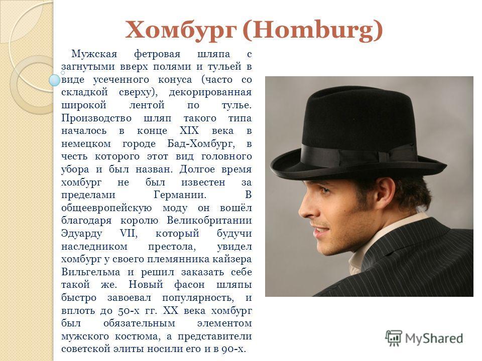 Хомбург (Homburg) Мужская фетровая шляпа с загнутыми вверх полями и тульей в виде усеченного конуса (часто со складкой сверху), декорированная широкой лентой по тулье. Производство шляп такого типа началось в конце XIX века в немецком городе Бад-Хомб