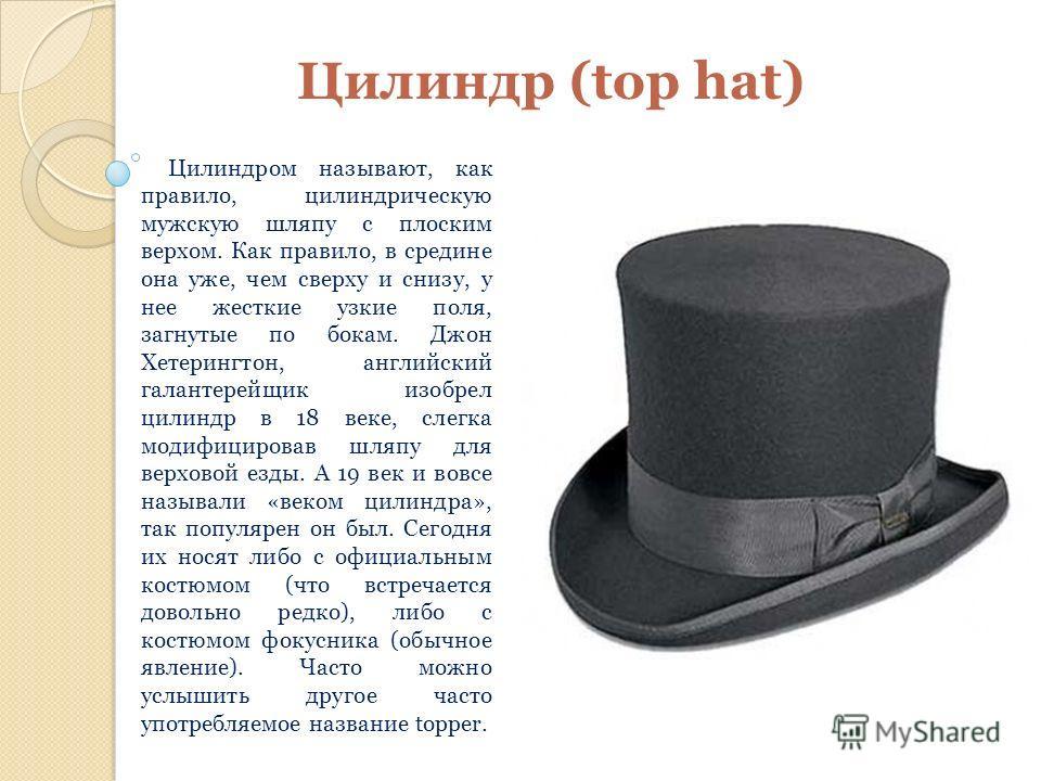 Цилиндр (top hat) Цилиндром называют, как правило, цилиндрическую мужскую шляпу с плоским верхом. Как правило, в средине она уже, чем сверху и снизу, у нее жесткие узкие поля, загнутые по бокам. Джон Хетерингтон, английский галантерейщик изобрел цили