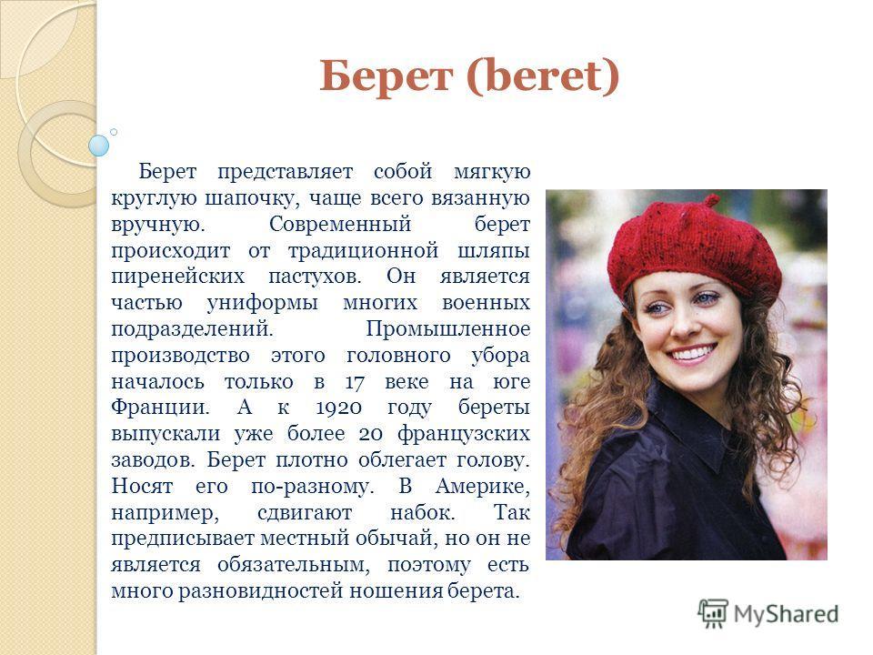 Берет (beret) Берет представляет собой мягкую круглую шапочку, чаще всего вязанную вручную. Современный берет происходит от традиционной шляпы пиренейских пастухов. Он является частью униформы многих военных подразделений. Промышленное производство э