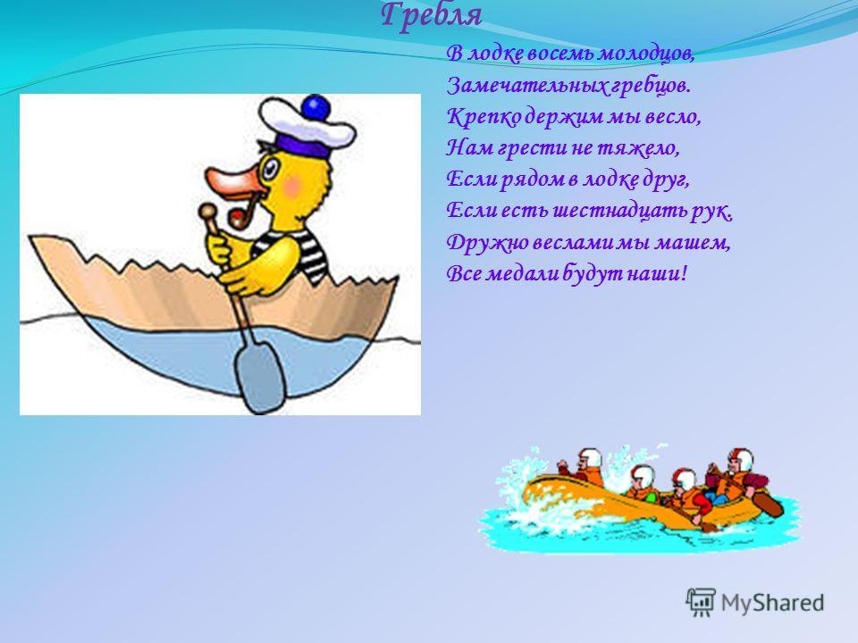 Гребля В лодке восемь молодцов, Замечательных гребцов. Крепко держим мы весло, Нам грести не тяжело, Если рядом в лодке друг, Если есть шестнадцать рук. Дружно веслами мы машем, Все медали будут наши!