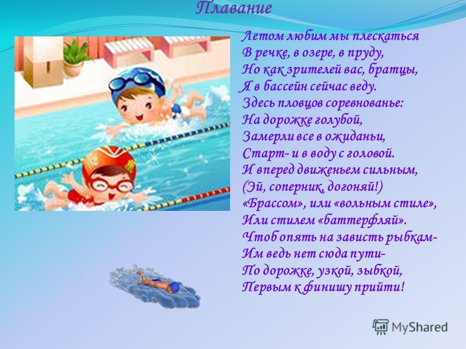 Плавание Летом любим мы плескаться В речке, в озере, в пруду, Но как зрителей вас, братцы, Я в бассейн сейчас веду. Здесь пловцов соревнованье: На дорожке голубой, Замерли все в ожидании, Старт- и в воду с головой. И вперед движеньем сильным, (Эй, со