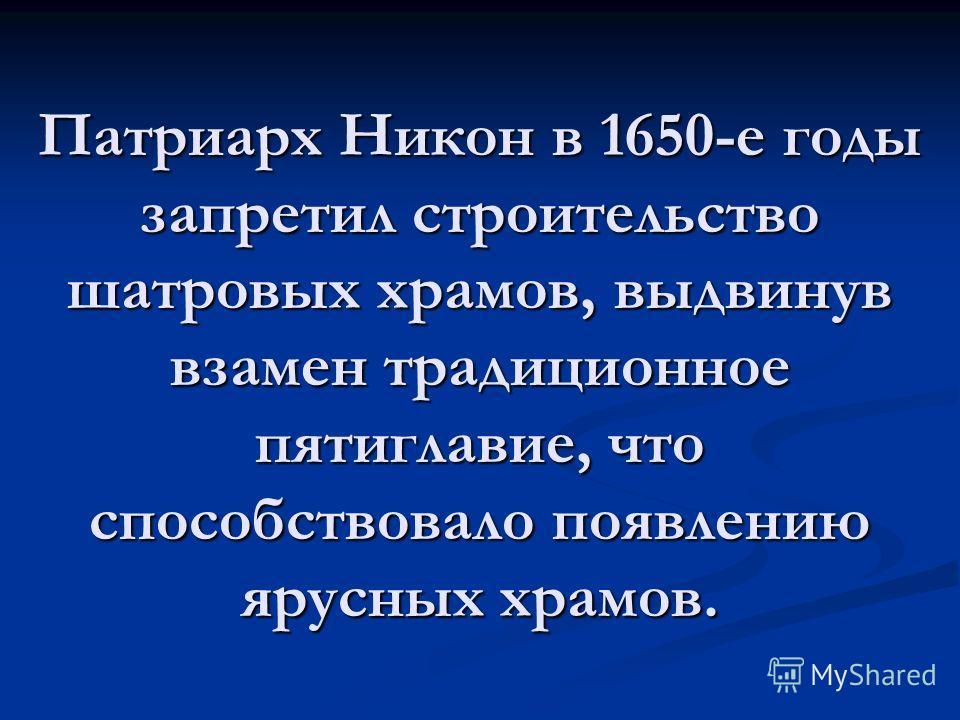 Патриарх Никон в 1650-е годы запретил строительство шатровых храмов, выдвинув взамен традиционное пятиглавые, что способствовало появлению ярусных храмов.