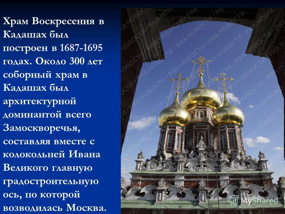 Храм Воскресения в Кадашах был построен в 1687-1695 годах. Около 300 лет соборный храм в Кадашах был архитектурной доминантой всего Замоскворечья, составляя вместе с колокольней Ивана Великого главную градостроительную ось, по которой возводилась Мос
