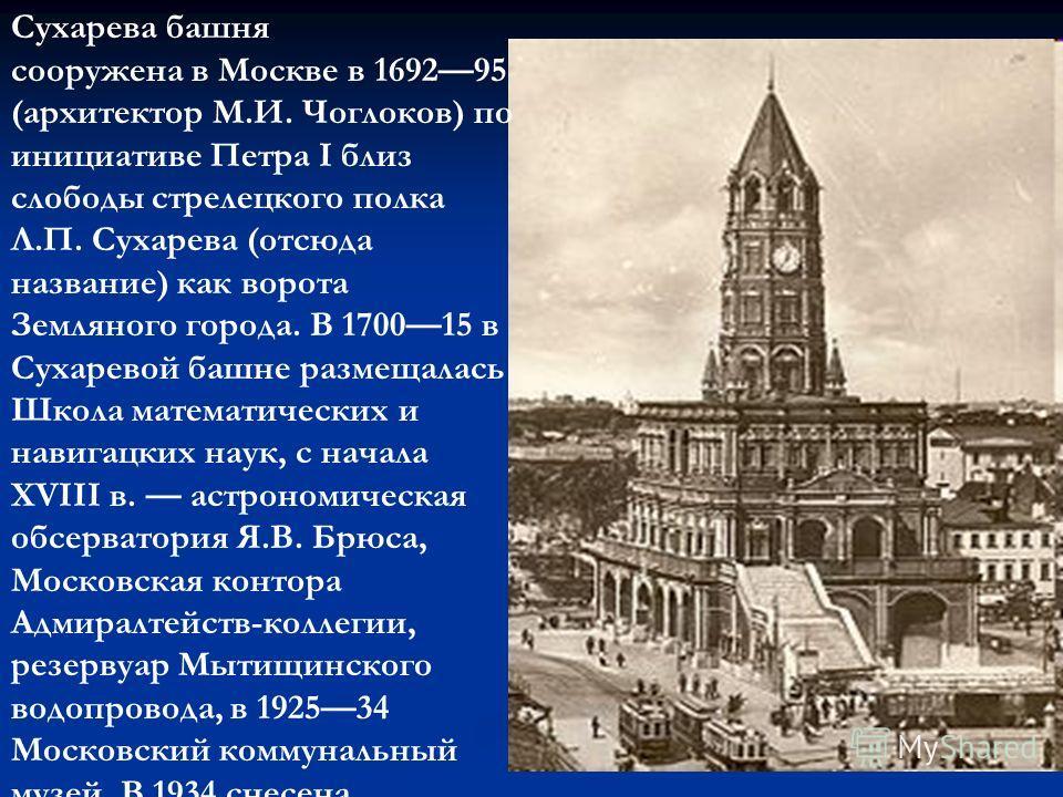 Сухарева башня сооружена в Москве в 169295 (архитектор М.И. Чоглоков) по инициативе Петра I близ слободы стрелецкого полка Л.П. Сухарева (отсюда название) как ворота Земляного города. В 170015 в Сухаревой башне размещалась Школа математических и нави