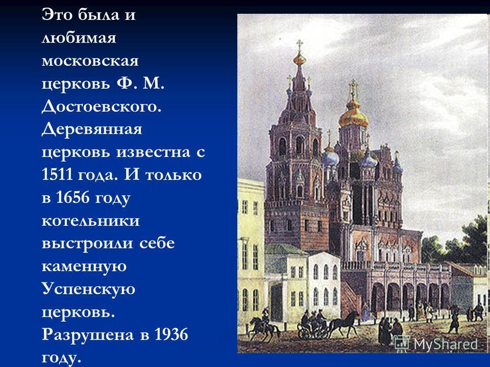 Это была и любимая московская церковь Ф. М. Достоевского. Деревянная церковь известна с 1511 года. И только в 1656 году котельники выстроили себе каменную Успенскую церковь. Разрушена в 1936 году.