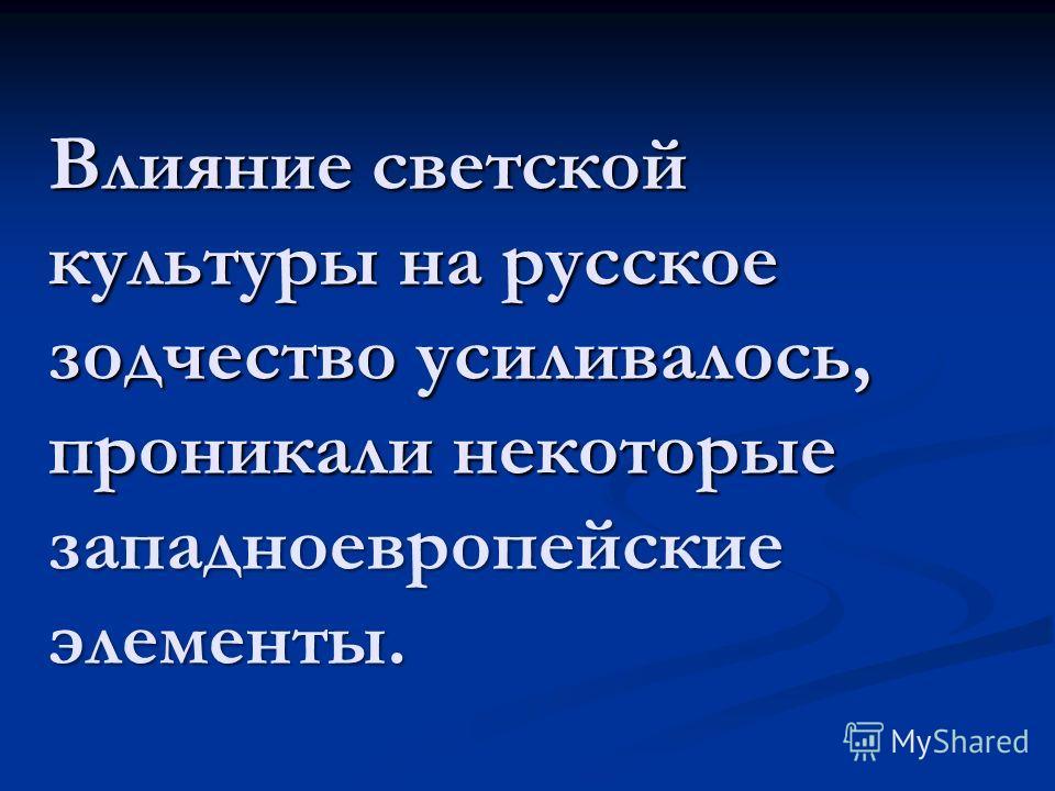 Влияние светской культуры на русское зодчество усиливалось, проникали некоторые западноевропейские элементы.