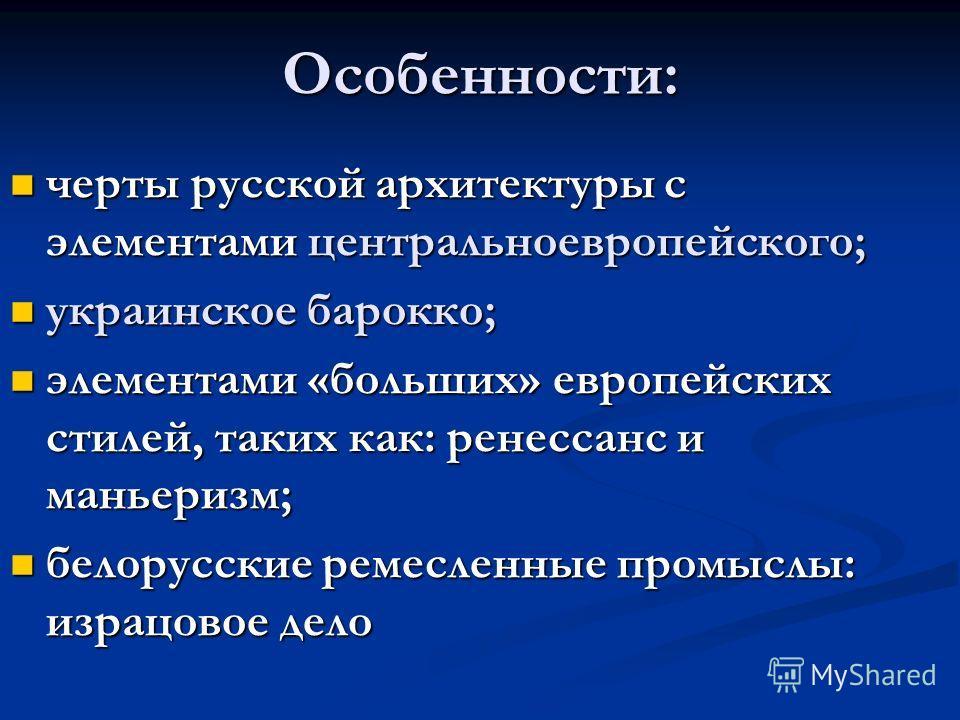 Особенности: черты русской архитектуры с элементами центральноевропейского; черты русской архитектуры с элементами центральноевропейского; украинское барокко; украинское барокко; элементами «больших» европейских стилей, таких как: ренессанс и маньери