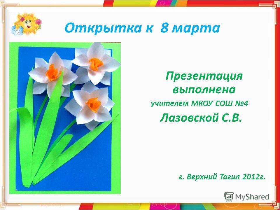 Открытка к 8 марта Презентация выполнена учителем МКОУ СОШ 4 Лазовской С.В. г. Верхний Тагил 2012 г.