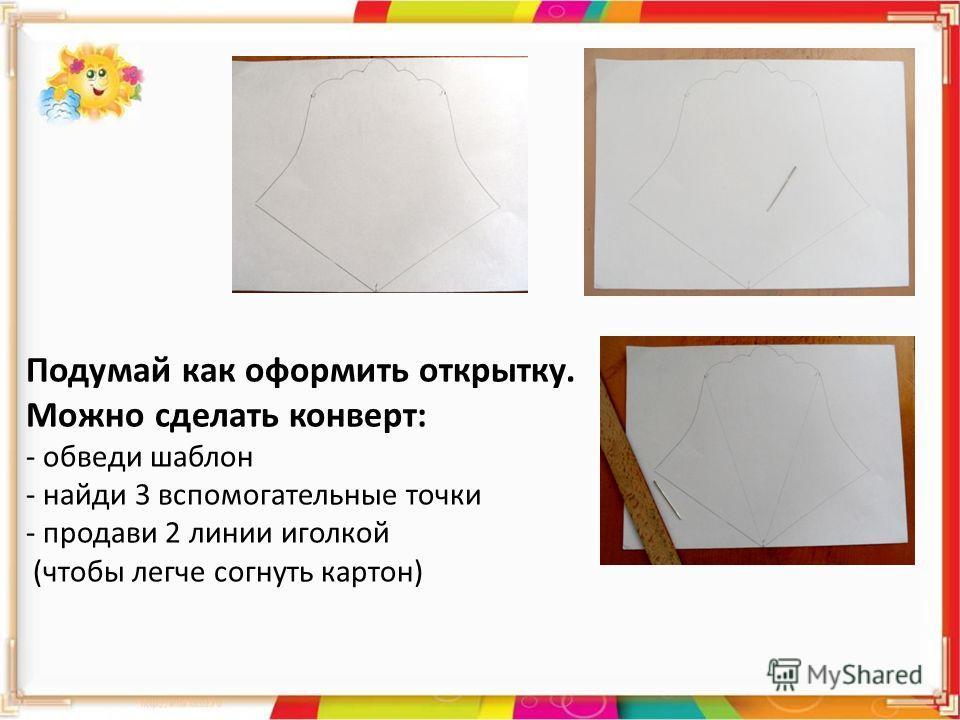 Подумай как оформить открытку. Можно сделать конверт: - обведи шаблон - найди 3 вспомогательные точки - продави 2 линии иголкой (чтобы легче согнуть картон)
