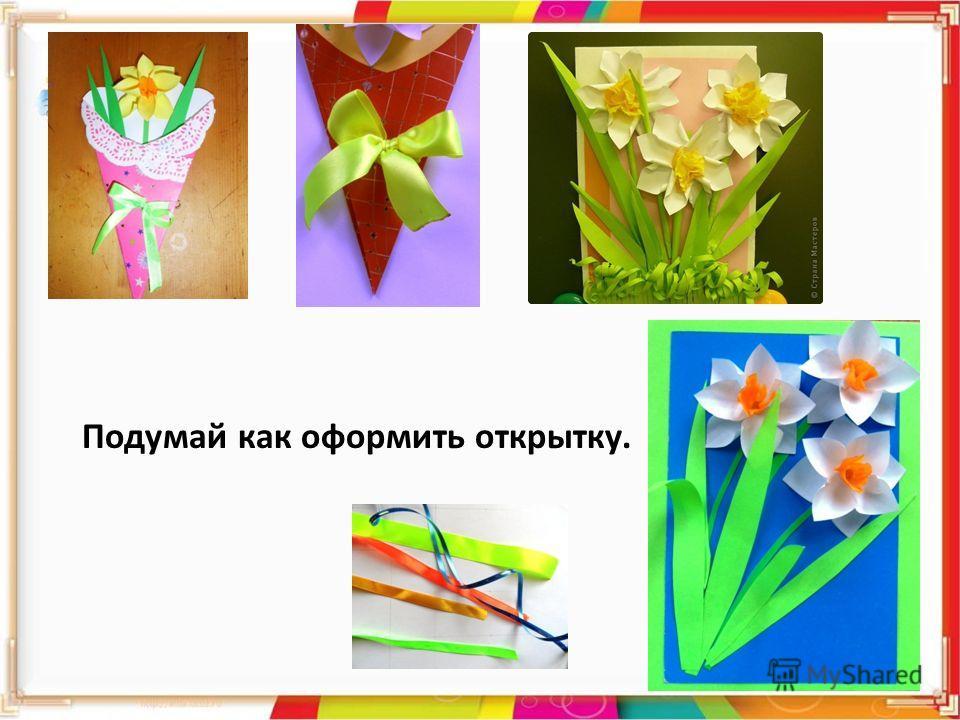 Подумай как оформить открытку.