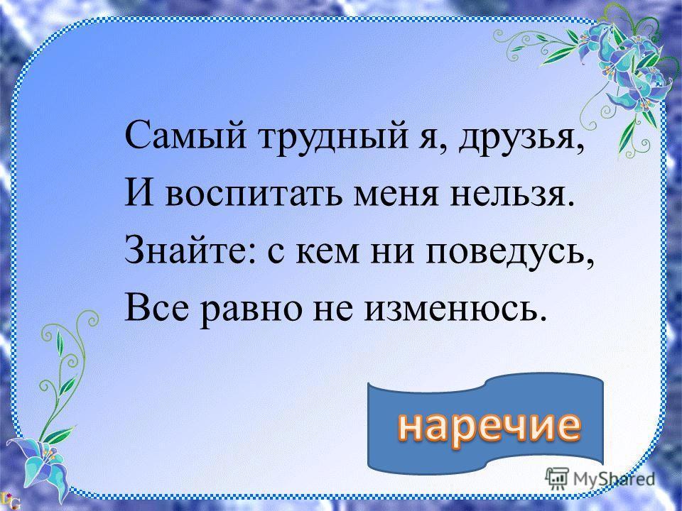 нар Самый трудный я, друзья, И воспитать меня нельзя. Знайте: с кем ни поведусь, Все равно не изменюсь.
