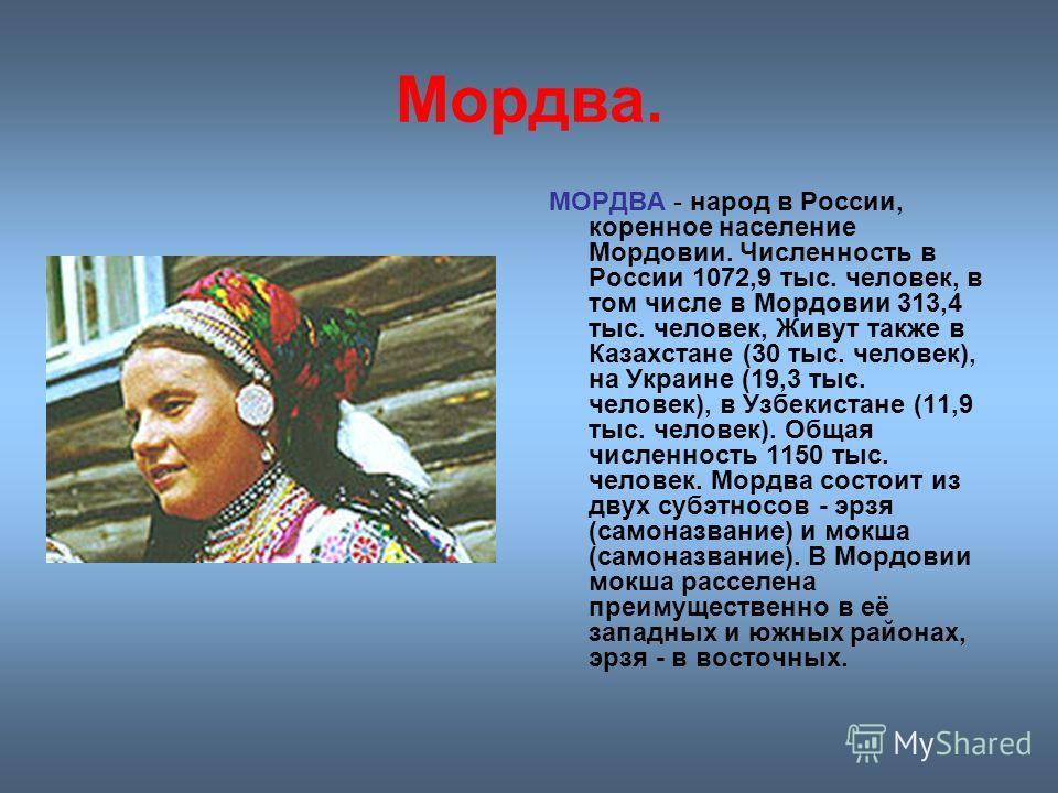 Мордва. МОРДВА - народ в России, коренное население Мордовии. Численность в России 1072,9 тыс. человек, в том числе в Мордовии 313,4 тыс. человек, Живут также в Казахстане (30 тыс. человек), на Украине (19,3 тыс. человек), в Узбекистане (11,9 тыс. че